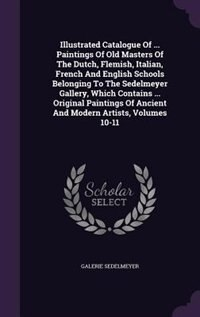 Illustrated Catalogue Of ... Paintings Of Old Masters Of The Dutch, Flemish, Italian, French And English Schools Belonging To The Sedelmeyer Gallery, Which Contains ... Original Paintings Of Ancient And Modern Artists, Volumes 10-11 by Galerie Sedelmeyer