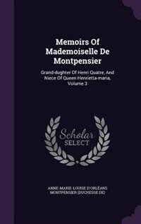 Memoirs Of Mademoiselle De Montpensier: Grand-dughter Of Henri Quatre, And Niece Of Queen Henrietta-maria, Volume 3 by Anne-Marie-Louise d'Orléans Montpensie