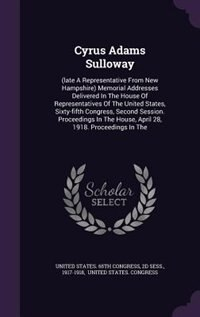 Cyrus Adams Sulloway: (late A Representative From New Hampshire) Memorial Addresses Delivered In The House Of Representat by United States. 65th Congress