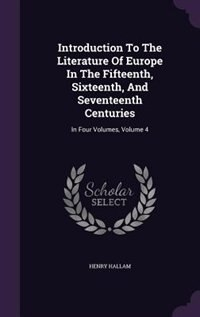 Introduction To The Literature Of Europe In The Fifteenth, Sixteenth, And Seventeenth Centuries: In Four Volumes, Volume 4 by Henry Hallam