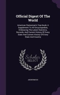 Official Digest Of The World: American Statesman's Year-book, A Supplement To All Encyclopedias, Embracing The Latest Statistics, de Anonymous