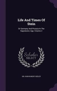 Life And Times Of Stein: Or Germany And Prussia In The Napoleonic Age, Volume 2 by Sir John Robert Seeley