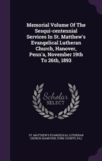 Memorial Volume Of The Sesqui-centennial Services In St. Matthew's Evangelical Lutheran Church, Hanover, Penn'a, November 19th To 26th, 1893 by St. Matthew's Evangelical Lutheran Chur