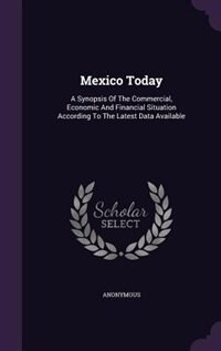 Mexico Today: A Synopsis Of The Commercial, Economic And Financial Situation According To The Latest Data Availab by Anonymous