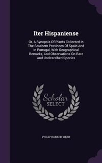 Iter Hispaniense: Or, A Synopsis Of Plants Collected In The Southern Provinces Of Spain And In Portugal, With Geograp de Philip Barker Webb