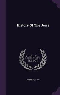 History Of The Jews by Joseph Flavius