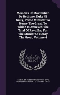 Memoirs Of Maximilian De Bethune, Duke Of Sully, Prime Minister To Henry The Great. To Which Is Annexed The Trial Of Ravaillac For The Murder Of Henry by Maximilien De Bethune De Sully (duc)