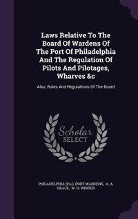 Laws Relative To The Board Of Wardens Of The Port Of Philadelphia And The Regulation Of Pilots And Pilotages, Wharves &c: Also, Rules And Regulations  by Philadelphia (pa.). Port Wardens