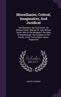 Miscellanies, Critical, Imaginative, And Juridical: The Bracelets. My First Circuit. Sir William Follett. Memoir Of John William Smith. Who Is The Murd by Samuel Warren