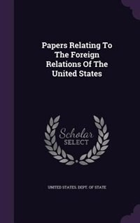 Papers Relating To The Foreign Relations Of The United States by United States. Dept. of State