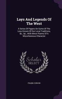 Lays And Legends Of The West: A Series Of Papers On Some Of The Less Known Of Our Local Traditions, &c., &c., With Minor Poems Of by Frank Curson