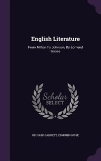 English Literature: From Milton To Johnson, By Edmund Goose by Richard Garnett