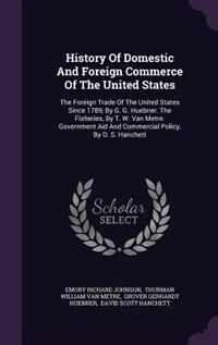 History Of Domestic And Foreign Commerce Of The United States: The Foreign Trade Of The United States Since 1789, By G. G. Huebner. The Fisheries, By T. W. Van Me by Emory Richard Johnson
