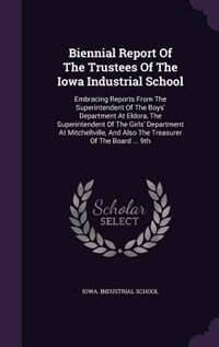 Biennial Report Of The Trustees Of The Iowa Industrial School: Embracing Reports From The Superintendent Of The Boys' Department At Eldora, The Superintendent Of by Iowa. Industrial School