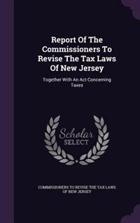 Report Of The Commissioners To Revise The Tax Laws Of New Jersey: Together With An Act Concerning…