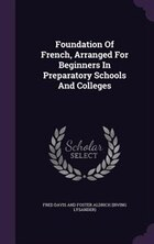 Foundation Of French, Arranged For Beginners In Preparatory Schools And Colleges