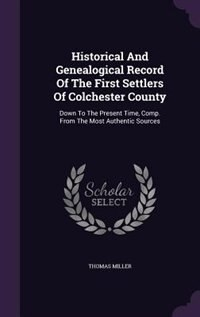 Historical And Genealogical Record Of The First Settlers Of Colchester County: Down To The Present…