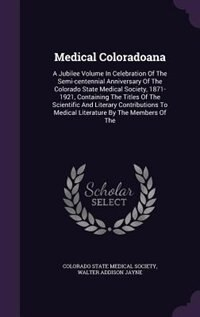 Medical Coloradoana: A Jubilee Volume In Celebration Of The Semi-centennial Anniversary Of The Colorado State Medical So by Colorado State Medical Society