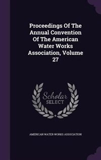 Proceedings Of The Annual Convention Of The American Water Works Association, Volume 27