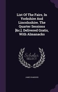 List Of The Fairs, In Yorkshire And Lincolnshire. The Quarter Sessions [&c.]. Delivered Gratis…
