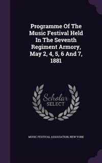 Programme Of The Music Festival Held In The Seventh Regiment Armory, May 2, 4, 5, 6 And 7, 1881