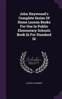 John Heywoood's Complete Series Of Home Lesson Books For Use In Public Elementary Schools Book Iii…