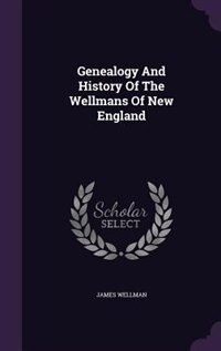 Genealogy And History Of The Wellmans Of New England