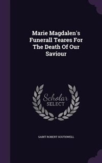 Marie Magdalen's Funerall Teares For The Death Of Our Saviour by Saint Robert Southwell