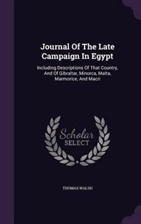 Journal Of The Late Campaign In Egypt: Including Descriptions Of That Country, And Of Gibraltar…