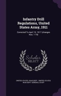 Infantry Drill Regulations, United States Army, 1911: Corrected To April 15, 1917 (changes Nos. 1-19) by United States. War Dept