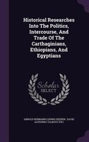 Historical Researches Into The Politics, Intercourse, And Trade Of The Carthaginians, Ethiopians…