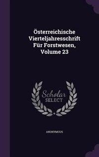 Österreichische Vierteljahresschrift Für Forstwesen, Volume 23 by Anonymous