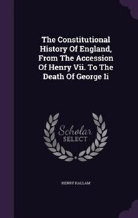 The Constitutional History Of England, From The Accession Of Henry Vii. To The Death Of George Ii by Henry Hallam