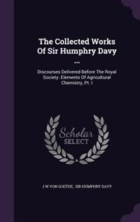 The Collected Works Of Sir Humphry Davy ...: Discourses Delivered Before The Royal Society. Elements Of Agricultural Chemistry, Pt. I by J W Von Goethe