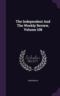 The Independent And The Weekly Review, Volume 108 by Anonymous