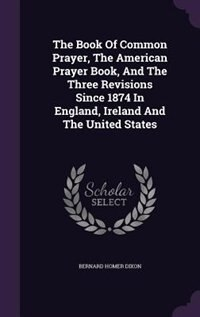 The Book Of Common Prayer, The American Prayer Book, And The Three Revisions Since 1874 In England…