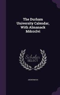 The Durham University Calendar, With Almanack Mdccclvi by Anonymous