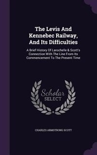 The Levis And Kennebec Railway, And Its Difficulties: A Brief History Of Larochelle & Scott's…