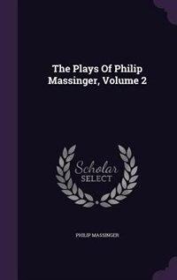 The Plays Of Philip Massinger, Volume 2