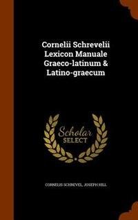 Cornelii Schrevelii Lexicon Manuale Graeco-latinum & Latino-graecum