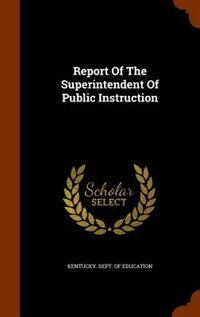 Report Of The Superintendent Of Public Instruction by Kentucky. Dept. of Education