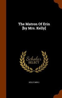 The Matron Of Erin [by Mrs. Kelly] by Kelly (mrs.)