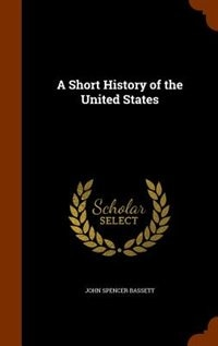 A Short History of the United States by John Spencer Bassett