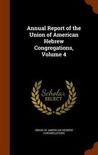 Annual Report of the Union of American Hebrew Congregations, Volume 4 by Union Of American Hebrew Congregations