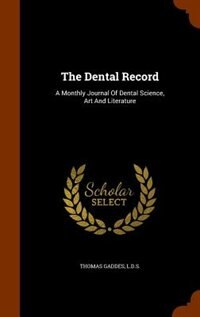 The Dental Record: A Monthly Journal Of Dental Science, Art And Literature by THOMAS GADDES L.D.S.