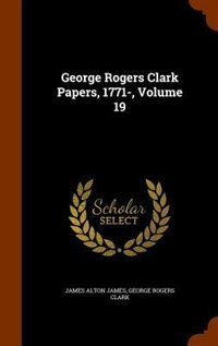 George Rogers Clark Papers, 1771-, Volume 19