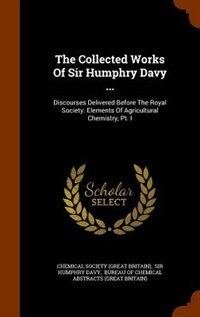 The Collected Works Of Sir Humphry Davy ...: Discourses Delivered Before The Royal Society. Elements Of Agricultural Chemistry, Pt. I by Chemical Society (great Britain)