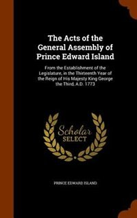 The Acts of the General Assembly of Prince Edward Island: From the Establishment of the Legislature, in the Thirteenth Year of the Reign of His Majesty King by Prince Edward Island