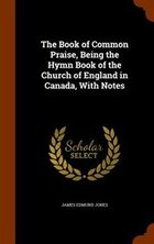 The Book of Common Praise, Being the Hymn Book of the Church of England in Canada, With Notes