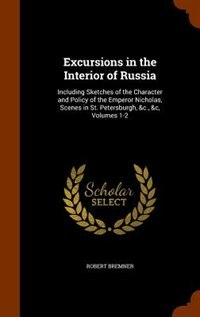 Excursions in the Interior of Russia: Including Sketches of the Character and Policy of the Emperor…